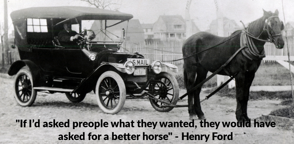 If I had asked people what they wanted, they would have said faster horses. - Henry Ford